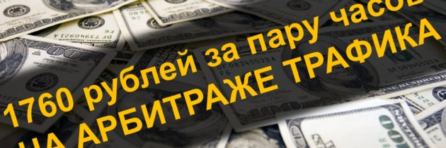 1760 рублей за пару часов на арбитраже трафика